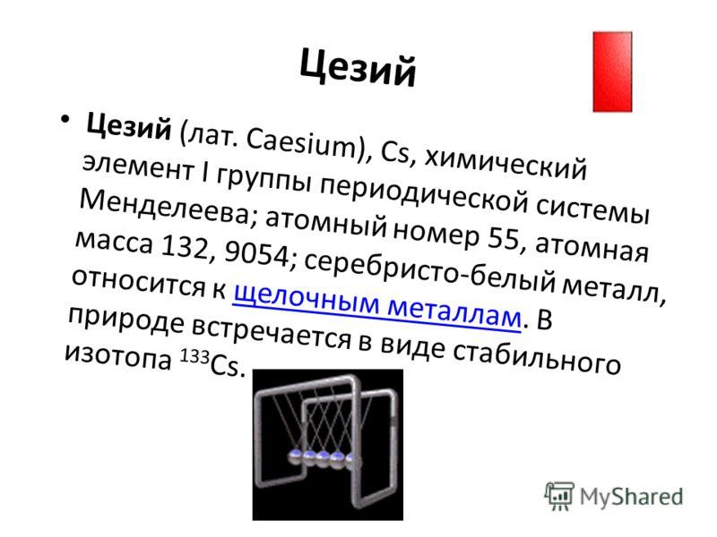Цезий Цезий (лат. Caesium), Cs, химический элемент I группы периодической системы Менделеева; атомный номер 55, атомная масса 132, 9054; серебристо-белый металл, относится к щелочным металлам. В природе встречается в виде стабильного изотопа 133 Cs.щ
