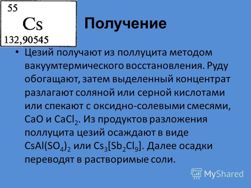 Получение Цезий получают из поллуцита методом вакуумтермического восстановления. Руду обогащают, затем выделенный концентрат разлагают соляной или серной кислотами или спекают с оксидно-солевыми смесями, СаО и СаСl 2. Из продуктов разложения поллуцит