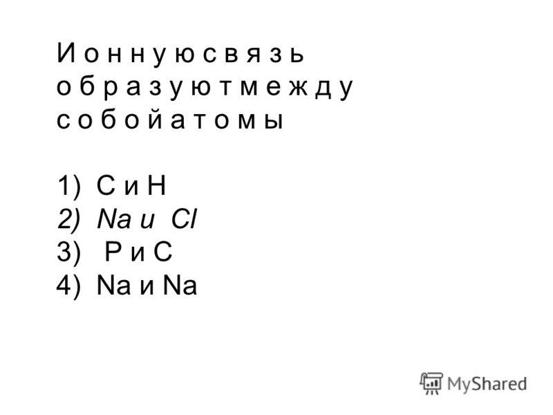 И о н н у ю с в я з ь о б р а з у ю т м е ж д у с о б о й а т о м ы 1) С и Н 2) Na и Cl 3) Р и С 4) Na и Na