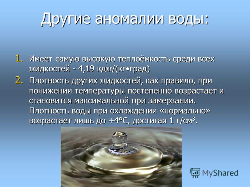 Другие аномалии воды: 1. Имеет самую высокую теплоёмкость среди всех жидкостей - 4,19 кдж/(кгград) 2. Плотность других жидкостей, как правило, при понижении температуры постепенно возрастает и становится максимальной при замерзании. Плотность воды пр