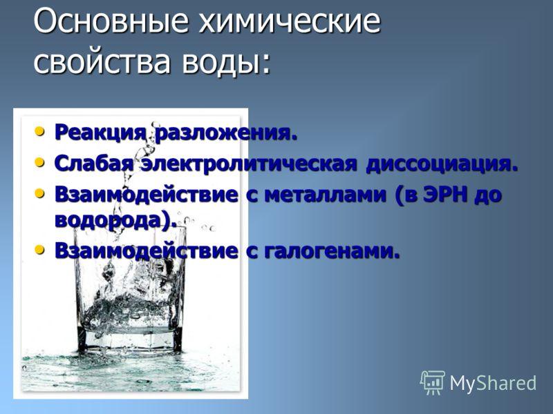Основные химические свойства воды: Реакция разложения. Реакция разложения. Слабая электролитическая диссоциация. Слабая электролитическая диссоциация. Взаимодействие с металлами (в ЭРН до водорода). Взаимодействие с металлами (в ЭРН до водорода). Вза