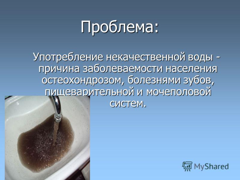 Проблема: Употребление некачественной воды - причина заболеваемости населения остеохондрозом, болезнями зубов, пищеварительной и мочеполовой систем. Употребление некачественной воды - причина заболеваемости населения остеохондрозом, болезнями зубов,
