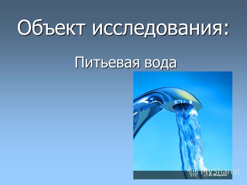 Объект исследования: Питьевая вода Питьевая вода