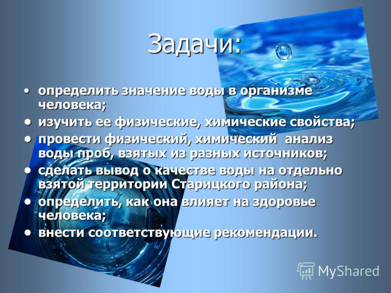 Задачи: определить значение воды в организме человека;определить значение воды в организме человека; изучить ее физические, химические свойства;изучить ее физические, химические свойства; провести физический, химический анализ воды проб, взятых из ра