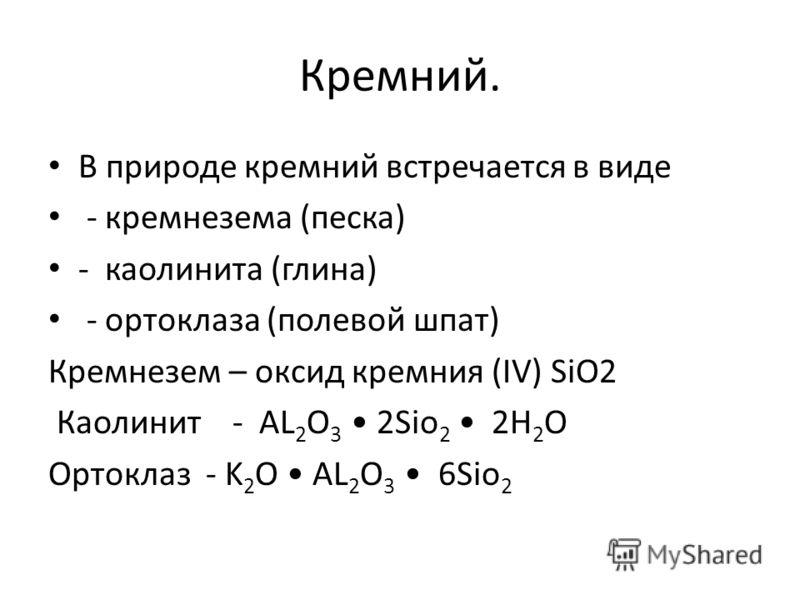 Кремний. В природе кремний встречается в виде - кремнезема (песка) - каолинита (глина) - ортоклаза (полевой шпат) Кремнезем – оксид кремния (IV) SiO2 Каолинит - AL 2 O 3 2Sio 2 2H 2 O Ортоклаз - K 2 O AL 2 O 3 6Sio 2