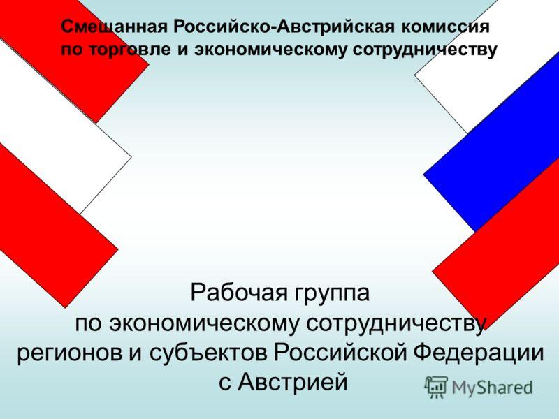 Смешанная Российско-Австрийская комиссия по торговле и экономическому сотрудничеству Рабочая группа по экономическому сотрудничеству регионов и субъектов Российской Федерации с Австрией