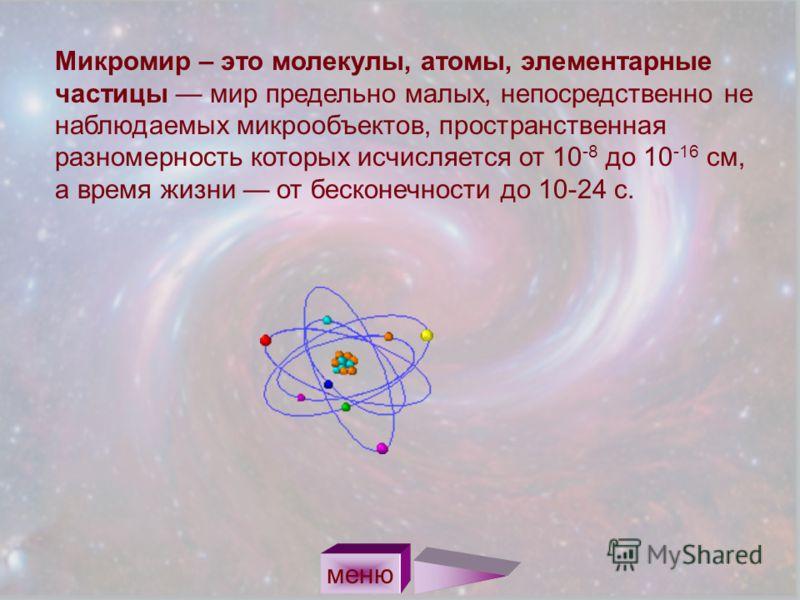 Микромир – это молекулы, атомы, элементарные частицы мир предельно малых, непосредственно не наблюдаемых микрообъектов, пространственная разномерность которых исчисляется от 10 -8 до 10 -16 см, а время жизни от бесконечности до 10-24 с. меню