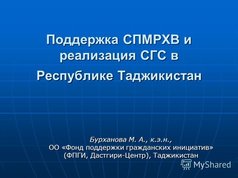 Поддержка СПМРХВ и реализация СГС в Республике Таджикистан Бурханова М. А., к.э.н., ОО «Фонд поддержки гражданских инициатив» (ФПГИ, Дастгири-Центр), Таджикистан