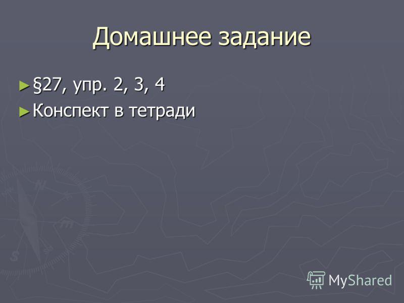 Домашнее задание §27, упр. 2, 3, 4 §27, упр. 2, 3, 4 Конспект в тетради Конспект в тетради