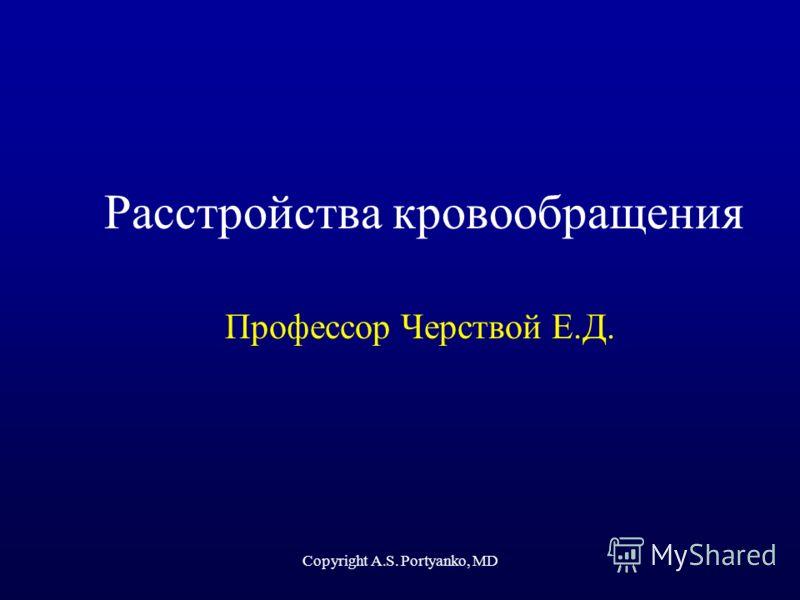 Copyright A.S. Portyanko, MD Расстройства кровообращения Профессор Черствой Е.Д.