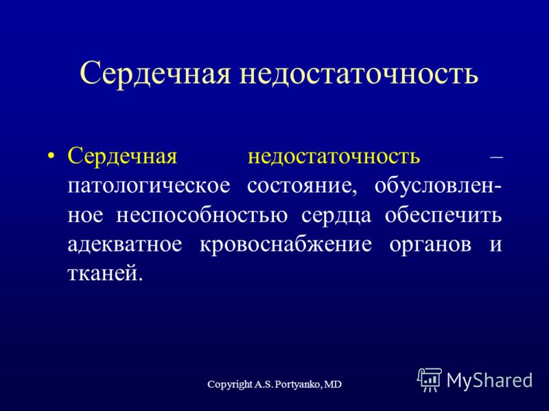 Copyright A.S. Portyanko, MD Сердечная недостаточность Сердечная недостаточность – патологическое состояние, обусловлен- ное неспособностью сердца обеспечить адекватное кровоснабжение органов и тканей.