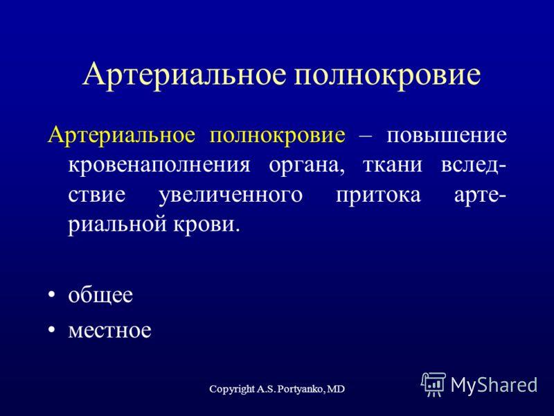 Copyright A.S. Portyanko, MD Артериальное полнокровие Артериальное полнокровие – повышение кровенаполнения органа, ткани вслед- ствие увеличенного притока арте- риальной крови. общее местное
