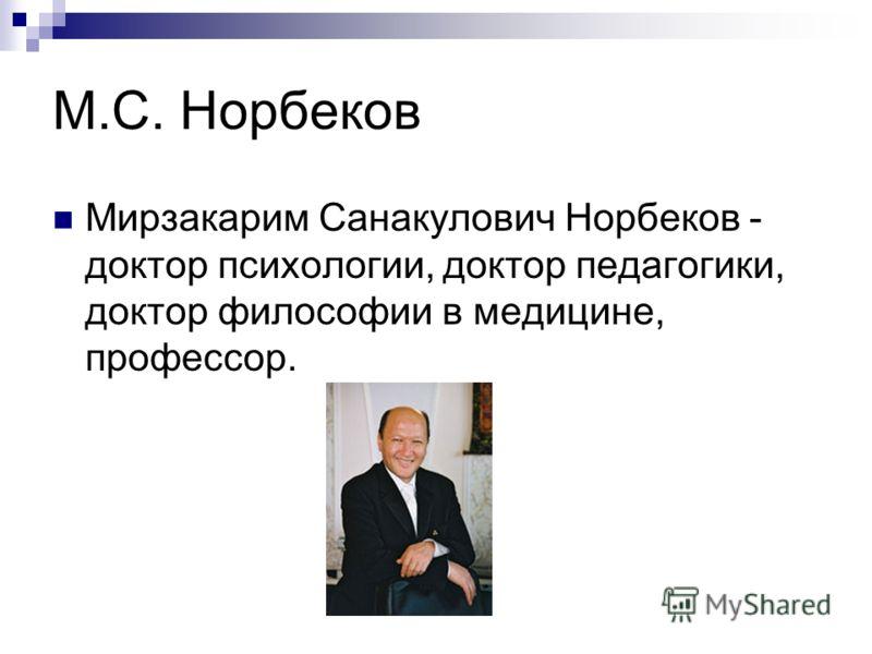М.С. Норбеков Мирзакарим Санакулович Норбеков - доктор психологии, доктор педагогики, доктор философии в медицине, профессор.