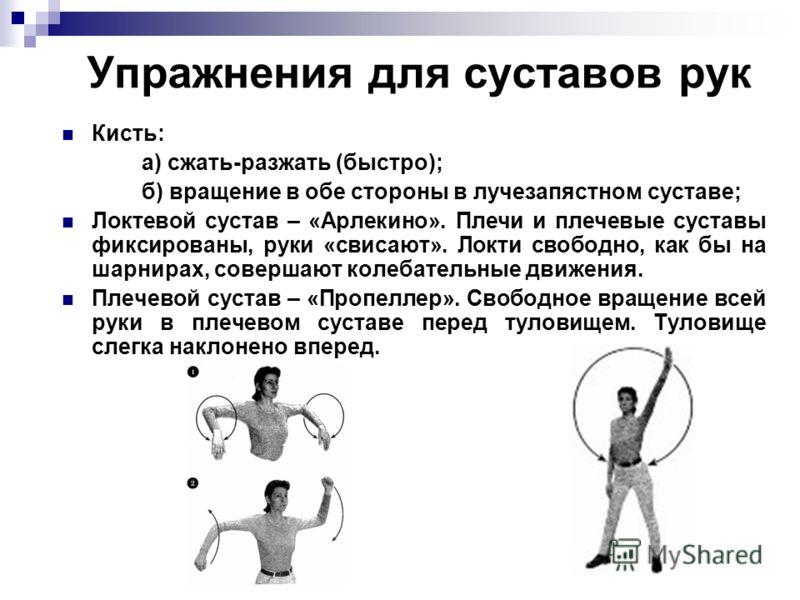 Упражнения для суставов рук Кисть: а) сжать-разжать (быстро); б) вращение в обе стороны в лучезапястном суставе; Локтевой сустав – «Арлекино». Плечи и плечевые суставы фиксированы, руки «свисают». Локти свободно, как бы на шарнирах, совершают колебат