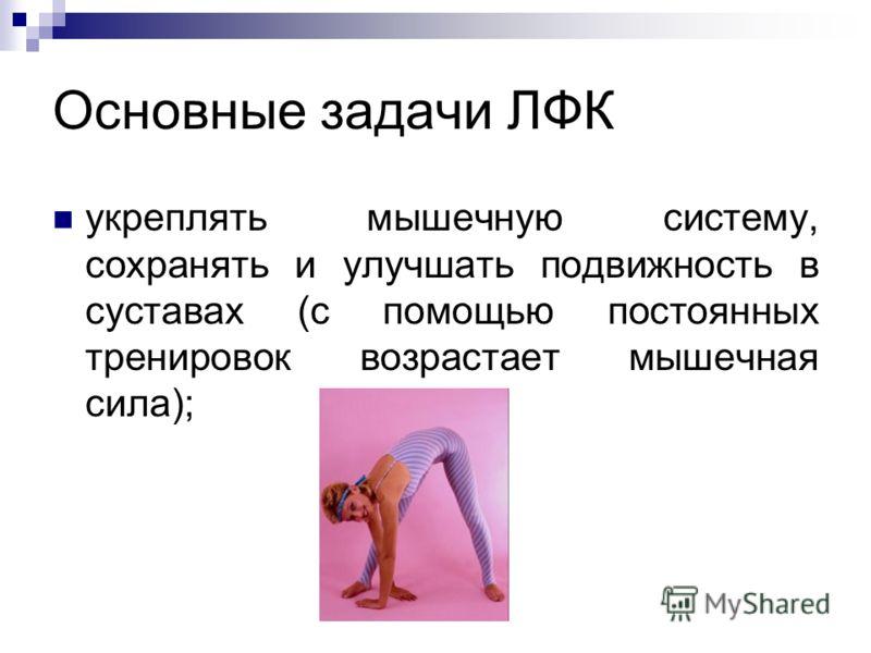 Основные задачи ЛФК укреплять мышечную систему, сохранять и улучшать подвижность в суставах (с помощью постоянных тренировок возрастает мышечная сила);