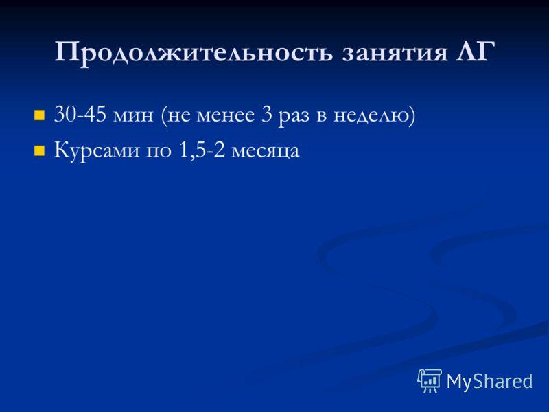 Продолжительность занятия ЛГ 30-45 мин (не менее 3 раз в неделю) Курсами по 1,5-2 месяца