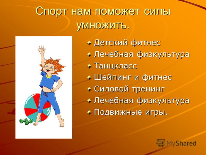 Спорт нам поможет силы умножить. Детский фитнес Лечебная физкультура Танцкласс Шейпинг и фитнес Силовой тренинг Лечебная физкультура Подвижные игры.