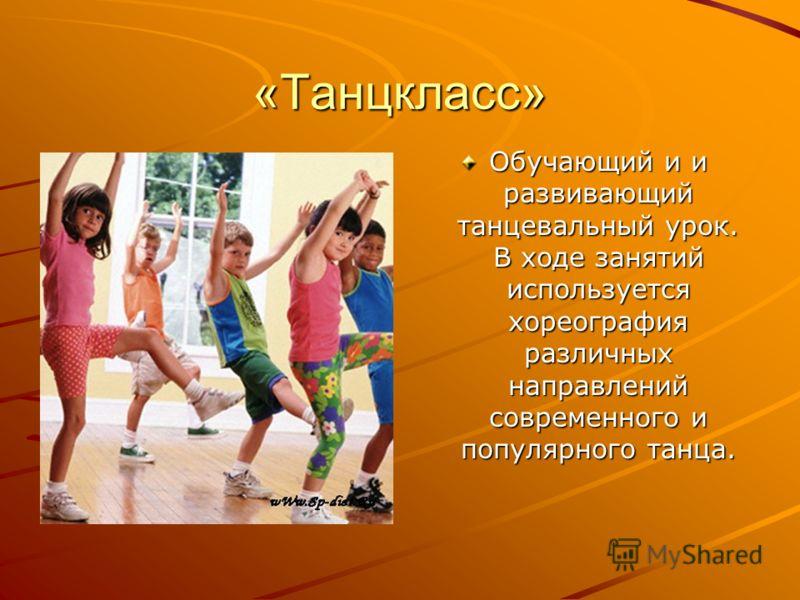 «Танцкласс» Обучающий и и развивающий танцевальный урок. В ходе занятий используется хореография различных направлений современного и популярного танца.