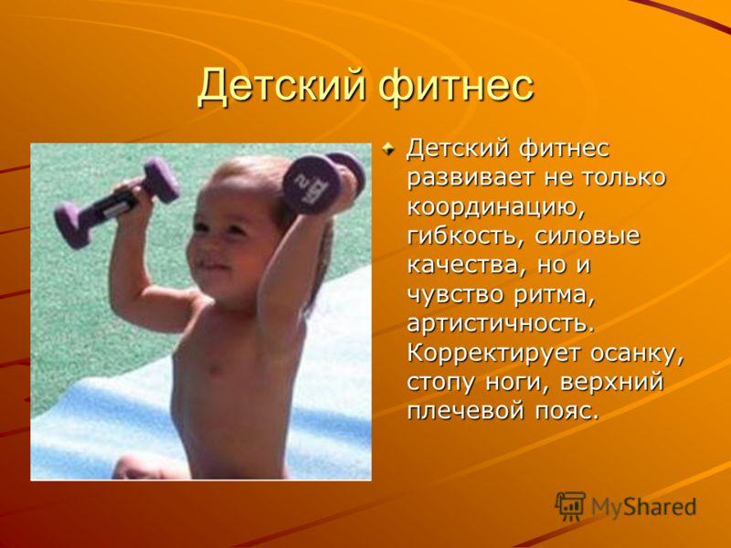 Детский фитнес Детский фитнес развивает не только координацию, гибкость, силовые качества, но и чувство ритма, артистичность. Корректирует осанку, стопу ноги, верхний плечевой пояс.