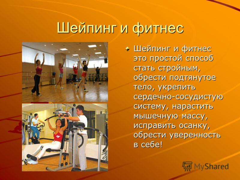 Шейпинг и фитнес Шейпинг и фитнес это простой способ стать стройным, обрести подтянутое тело, укрепить сердечно-сосудистую систему, нарастить мышечную массу, исправить осанку, обрести уверенность в себе!