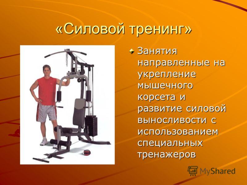 «Силовой тренинг» Занятия направленные на укрепление мышечного корсета и развитие силовой выносливости с использованием специальных тренажеров