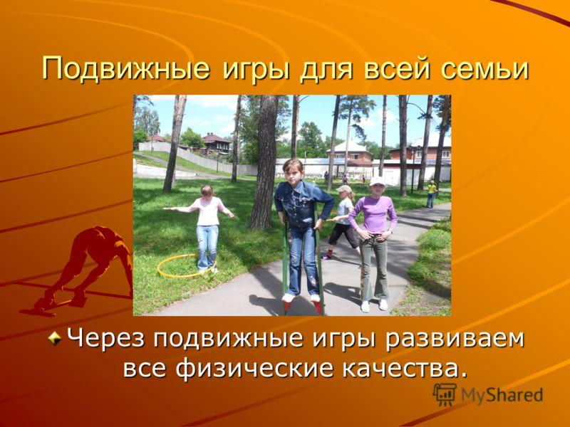 Подвижные игры для всей семьи Через подвижные игры развиваем все физические качества.