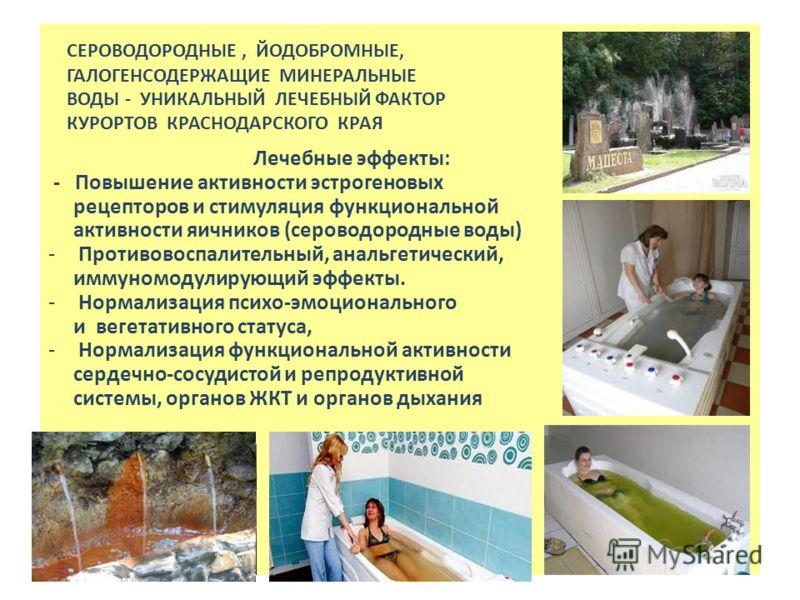 СЕРОВОДОРОДНЫЕ, ЙОДОБРОМНЫЕ, ГАЛОГЕНСОДЕРЖАЩИЕ МИНЕРАЛЬНЫЕ ВОДЫ - УНИКАЛЬНЫЙ ЛЕЧЕБНЫЙ ФАКТОР КУРОРТОВ КРАСНОДАРСКОГО КРАЯ Лечебные эффекты: - Повышение активности эстрогеновых рецепторов и стимуляция функциональной активности яичников (сероводородные