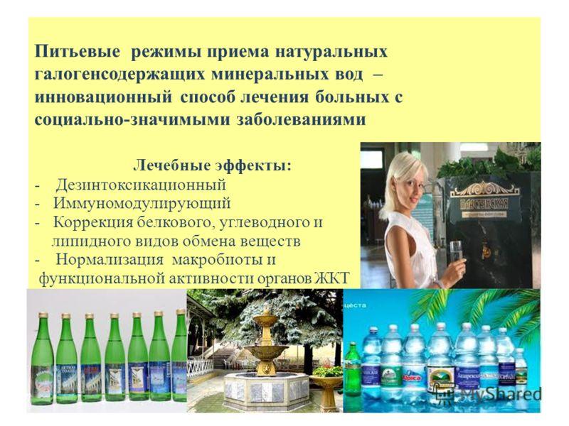 Питьевые режимы приема натуральных галогенсодержащих минеральных вод – инновационный способ лечения больных с социально-значимыми заболеваниями Лечебные эффекты: -Дезинтоксикационный - Иммуномодулирующий - Коррекция белкового, углеводного и липидного