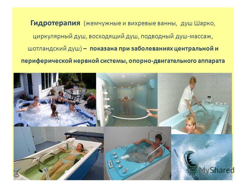 Гидротерапия (жемчужные и вихревые ванны, душ Шарко, циркулярный душ, восходящий душ, подводный душ-массаж, шотландский душ) – показана при заболеваниях центральной и периферической нервной системы, опорно-двигательного аппарата