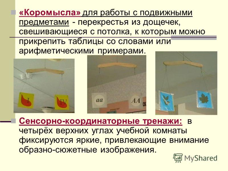 «Коромысла» для работы с подвижными предметами - перекрестья из дощечек, свешивающиеся с потолка, к которым можно прикрепить таблицы со словами или арифметическими примерами. Сенсорно-координаторные тренажи: в четырёх верхних углах учебной комнаты фи