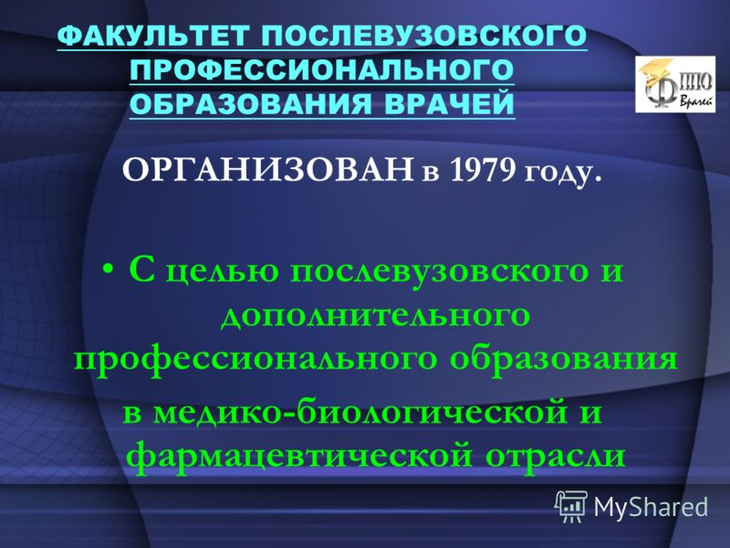ФАКУЛЬТЕТ ПОСЛЕВУЗОВСКОГО ПРОФЕССИОНАЛЬНОГО ОБРАЗОВАНИЯ ВРАЧЕЙ ОРГАНИЗОВАН в 1979 году. С целью послевузовского и дополнительного профессионального образования в медико-биологической и фармацевтической отрасли