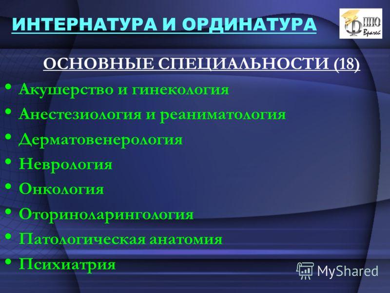 ИНТЕРНАТУРА И ОРДИНАТУРА ОСНОВНЫЕ СПЕЦИАЛЬНОСТИ (18) Акушерство и гинекология Анестезиология и реаниматология Дерматовенерология Неврология Онкология Оториноларингология Патологическая анатомия Психиатрия