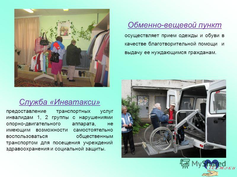 Обменно-вещевой пункт осуществляет прием одежды и обуви в качестве благотворительной помощи и выдачу ее нуждающимся гражданам. Служба «Инватакси» предоставление транспортных услуг инвалидам 1, 2 группы с нарушениями опорно-двигательного аппарата, не