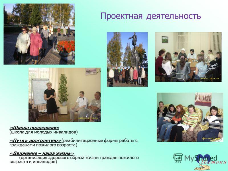 Проектная деятельность «Школа поддержки» (школа для молодых инвалидов) «Путь к долголетию» (реабилитационные формы работы с гражданами пожилого возраста) «Движение – наша жизнь» (организация здорового образа жизни граждан пожилого возраста и инвалидо