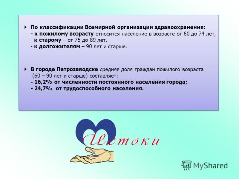 По классификации Всемирной организации здравоохранения: - к пожилому возрасту относится население в возрасте от 60 до 74 лет, - к старому – от 75 до 89 лет, - к долгожителям – 90 лет и старше. В городе Петрозаводске средняя доля граждан пожилого возр