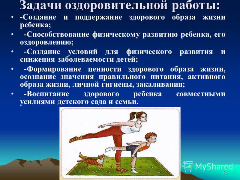 Задачи оздоровительной работы: 3 -Создание и поддержание здорового образа жизни ребенка; -Способствование физическому развитию ребенка, его оздоровлению; -Создание условий для физического развития и снижения заболеваемости детей; -Формирование ценнос