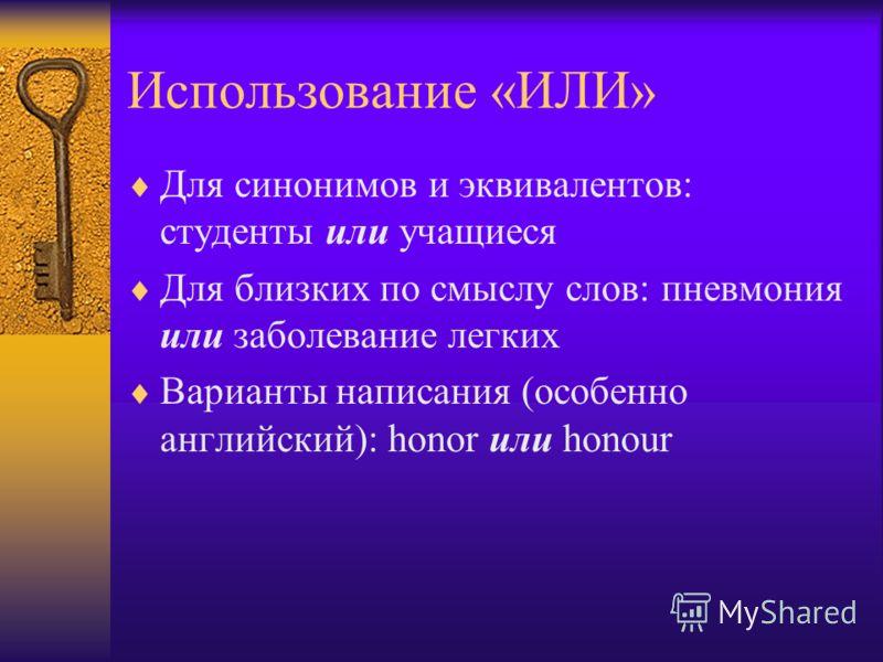 Использование «ИЛИ» Для синонимов и эквивалентов: студенты или учащиеся Для близких по смыслу слов: пневмония или заболевание легких Варианты написания (особенно английский): honor или honour