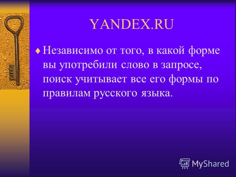 YANDEX.RU Независимо от того, в какой форме вы употребили слово в запросе, поиск учитывает все его формы по правилам русского языка.