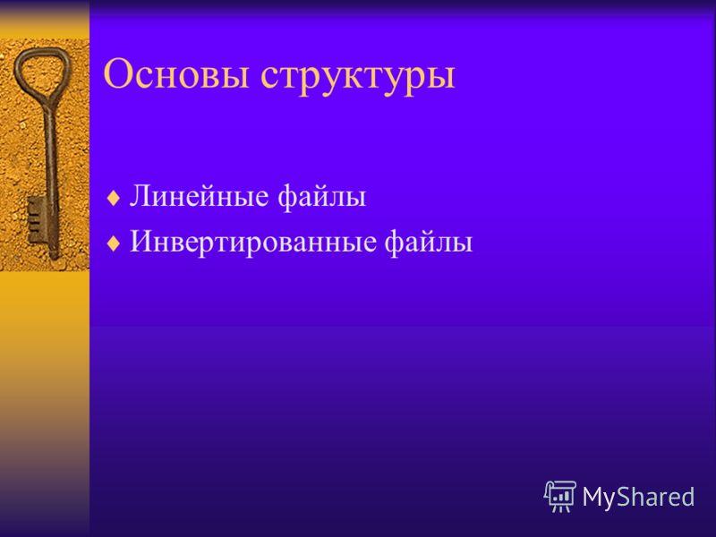 Основы структуры Линейные файлы Инвертированные файлы