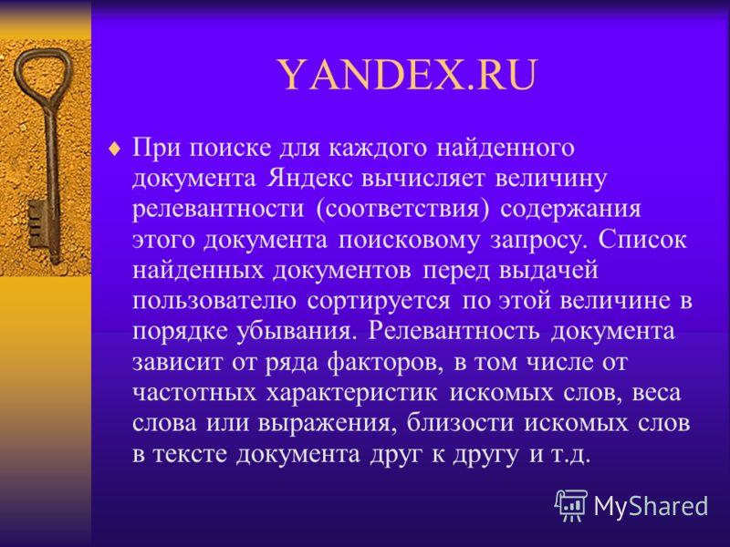 YANDEX.RU При поиске для каждого найденного документа Яндекс вычисляет величину релевантности (соответствия) содержания этого документа поисковому запросу. Список найденных документов перед выдачей пользователю сортируется по этой величине в порядке