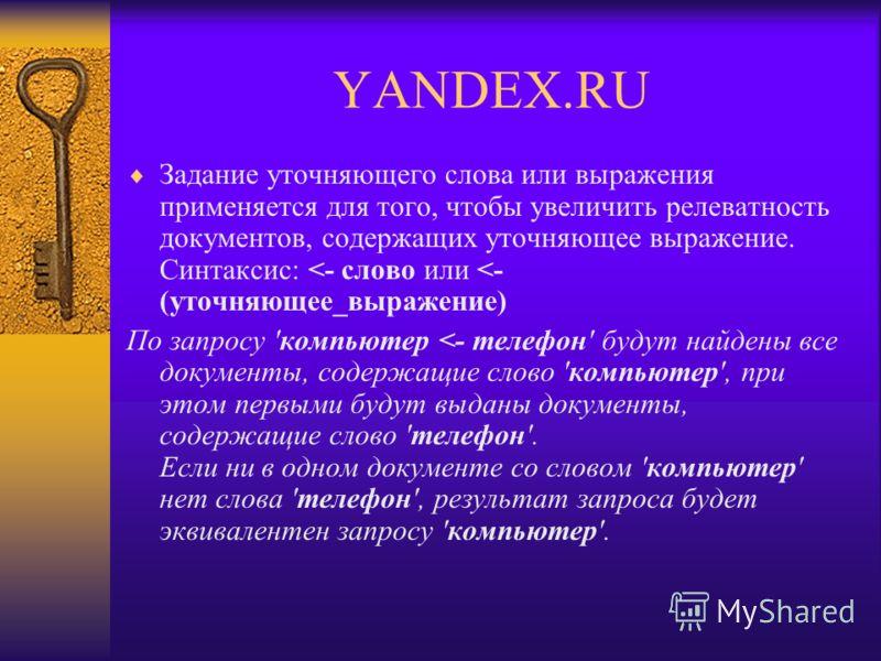 YANDEX.RU Задание уточняющего слова или выражения применяется для того, чтобы увеличить релеватность документов, cодержащих уточняющее выражение. Синтаксис: