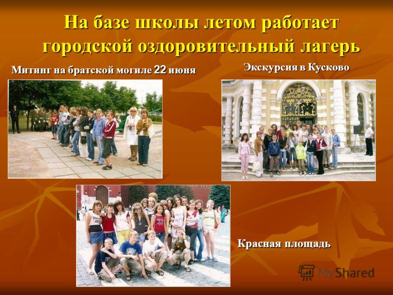 На базе школы летом работает городской оздоровительный лагерь Митинг на братской могиле 22 июня Экскурсия в Кусково Красная площадь