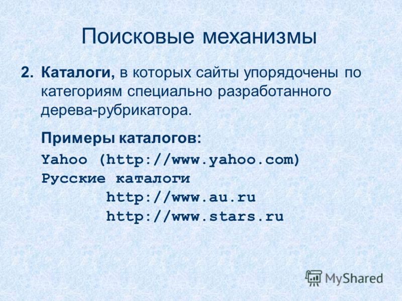 Поисковые механизмы 2.Каталоги, в которых сайты упорядочены по категориям специально разработанного дерева-рубрикатора. Примеры каталогов: Yahoo (http://www.yahoo.com) Русские каталоги http://www.au.ru http://www.stars.ru