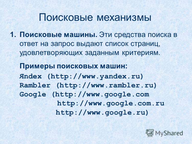 Поисковые механизмы 1.Поисковые машины. Эти средства поиска в ответ на запрос выдают список страниц, удовлетворяющих заданным критериям. Примеры поисковых машин: Яndex (http://www.yandex.ru) Rambler (http://www.rambler.ru) Google (http://www.google.c