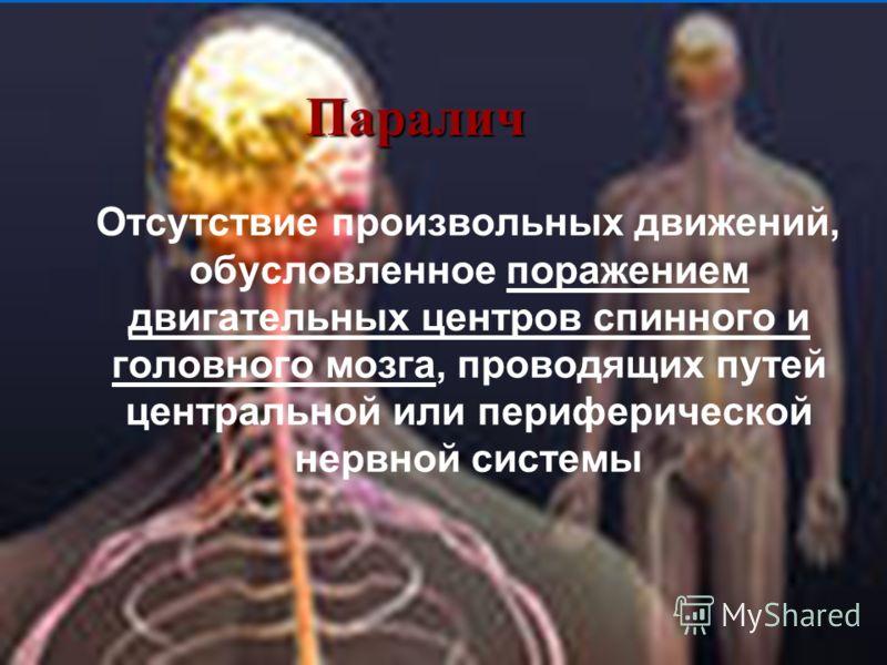 Паралич Отсутствие произвольных движений, обусловленное поражением двигательных центров спинного и головного мозга, проводящих путей центральной или периферической нервной системы