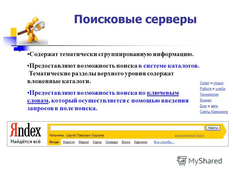Поисковые серверы Содержат тематически сгруппированную информацию. Предоставляют возможность поиска в системе каталогов. Тематические разделы верхнего уровня содержат вложенные каталоги. Предоставляют возможность поиска по ключевым словам, который ос