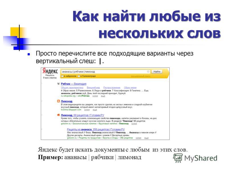 Как найти любые из нескольких слов Просто перечислите все подходящие варианты через вертикальный слеш: |. Яндекс будет искать документы с любым из этих слов. Пример: ананасы | рябчики | лимонад