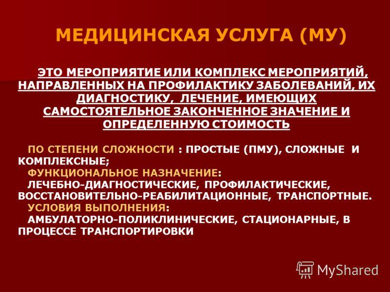 МЕДИЦИНСКАЯ УСЛУГА (МУ) ЭТО МЕРОПРИЯТИЕ ИЛИ КОМПЛЕКС МЕРОПРИЯТИЙ, НАПРАВЛЕННЫХ НА ПРОФИЛАКТИКУ ЗАБОЛЕВАНИЙ, ИХ ДИАГНОСТИКУ, ЛЕЧЕНИЕ, ИМЕЮЩИХ САМОСТОЯТЕЛЬНОЕ ЗАКОНЧЕННОЕ ЗНАЧЕНИЕ И ОПРЕДЕЛЕННУЮ СТОИМОСТЬ ПО СТЕПЕНИ СЛОЖНОСТИ : ПРОСТЫЕ (ПМУ), СЛОЖНЫЕ И