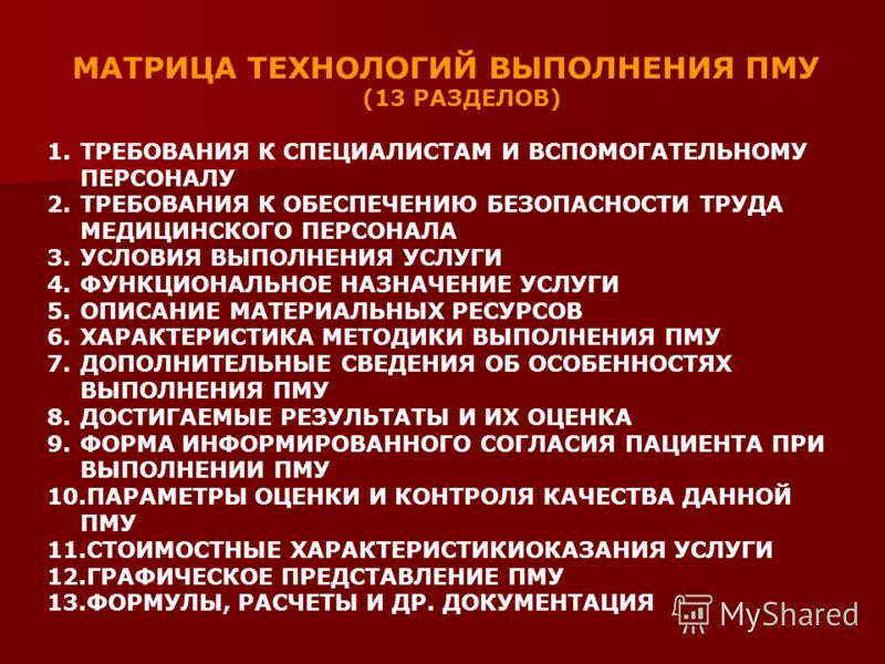 МАТРИЦА ТЕХНОЛОГИЙ ВЫПОЛНЕНИЯ ПМУ (13 РАЗДЕЛОВ) 1.ТРЕБОВАНИЯ К СПЕЦИАЛИСТАМ И ВСПОМОГАТЕЛЬНОМУ ПЕРСОНАЛУ 2.ТРЕБОВАНИЯ К ОБЕСПЕЧЕНИЮ БЕЗОПАСНОСТИ ТРУДА МЕДИЦИНСКОГО ПЕРСОНАЛА 3.УСЛОВИЯ ВЫПОЛНЕНИЯ УСЛУГИ 4.ФУНКЦИОНАЛЬНОЕ НАЗНАЧЕНИЕ УСЛУГИ 5.ОПИСАНИЕ МА