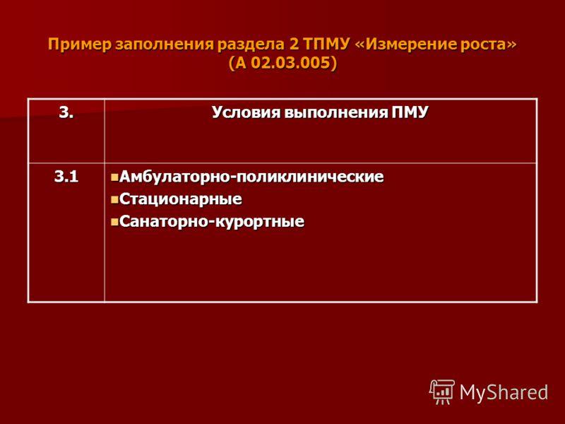 Пример заполнения раздела 2 ТПМУ «Измерение роста» (А 02.03.005) 3. Условия выполнения ПМУ 3.1 Амбулаторно-поликлинические Амбулаторно-поликлинические Стационарные Стационарные Санаторно-курортные Санаторно-курортные